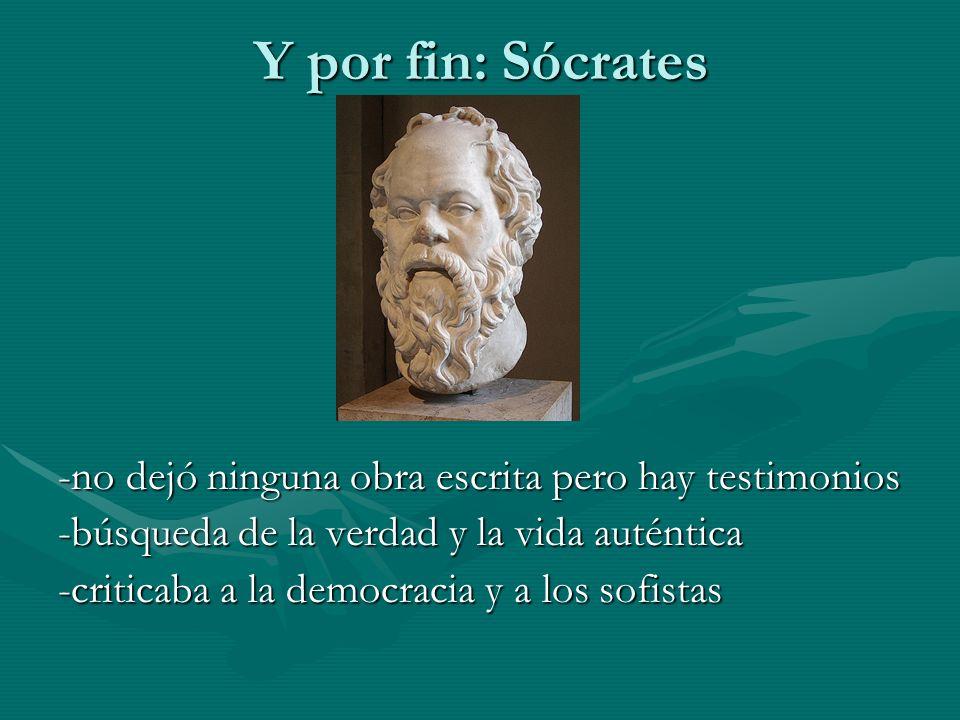 Y por fin: Sócrates -no dejó ninguna obra escrita pero hay testimonios -búsqueda de la verdad y la vida auténtica -criticaba a la democracia y a los s