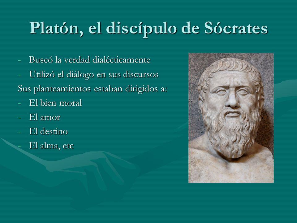 Platón, el discípulo de Sócrates -Buscó la verdad dialécticamente -Utilizó el diálogo en sus discursos Sus planteamientos estaban dirigidos a: -El bie