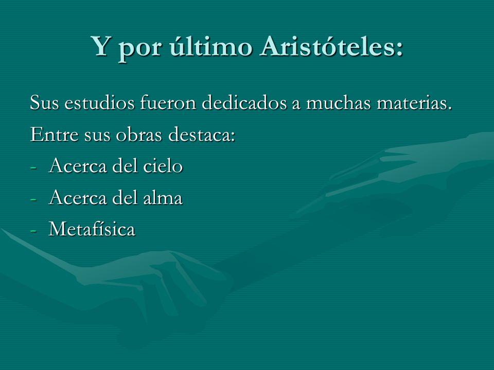 Y por último Aristóteles: Sus estudios fueron dedicados a muchas materias. Entre sus obras destaca: -Acerca del cielo -Acerca del alma -Metafísica