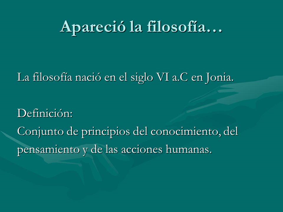 Apareció la filosofía… La filosofía nació en el siglo VI a.C en Jonia. Definición: Conjunto de principios del conocimiento, del pensamiento y de las a