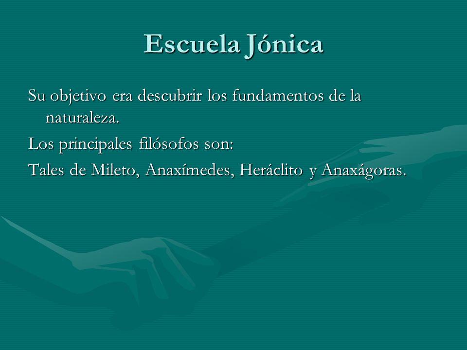 Escuela Jónica Su objetivo era descubrir los fundamentos de la naturaleza. Los principales filósofos son: Tales de Mileto, Anaxímedes, Heráclito y Ana