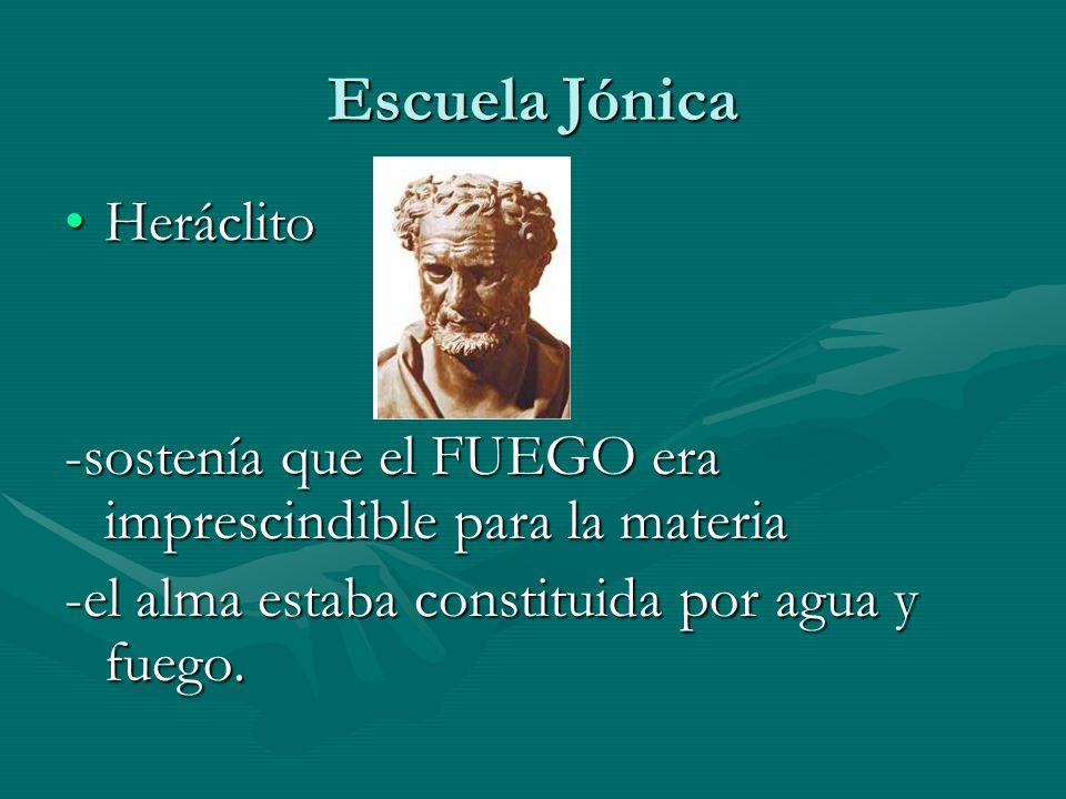 Escuela Jónica HeráclitoHeráclito -sostenía que el FUEGO era imprescindible para la materia -el alma estaba constituida por agua y fuego.