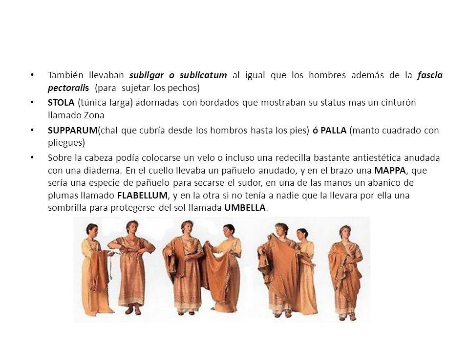 También llevaban subligar o sublicatum al igual que los hombres además de la fascia pectoralis (para sujetar los pechos) STOLA (túnica larga) adornada