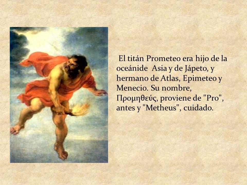 El titán Prometeo era hijo de la oceánide Asia y de Jápeto, y hermano de Atlas, Epimeteo y Menecio. Su nombre, Προμηθεύς, proviene de