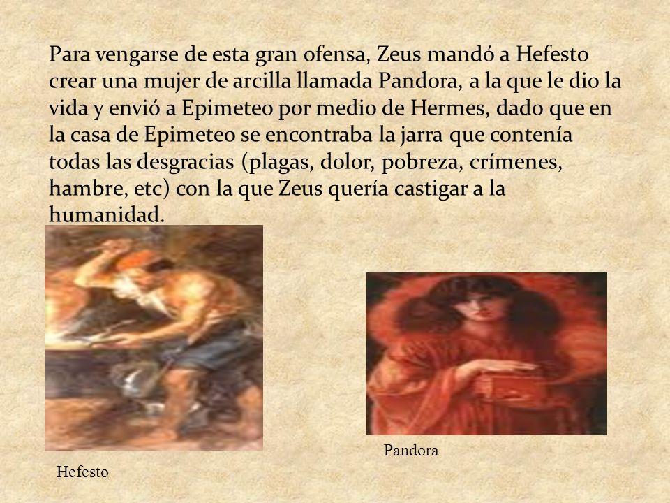 Para vengarse de esta gran ofensa, Zeus mandó a Hefesto crear una mujer de arcilla llamada Pandora, a la que le dio la vida y envió a Epimeteo por med