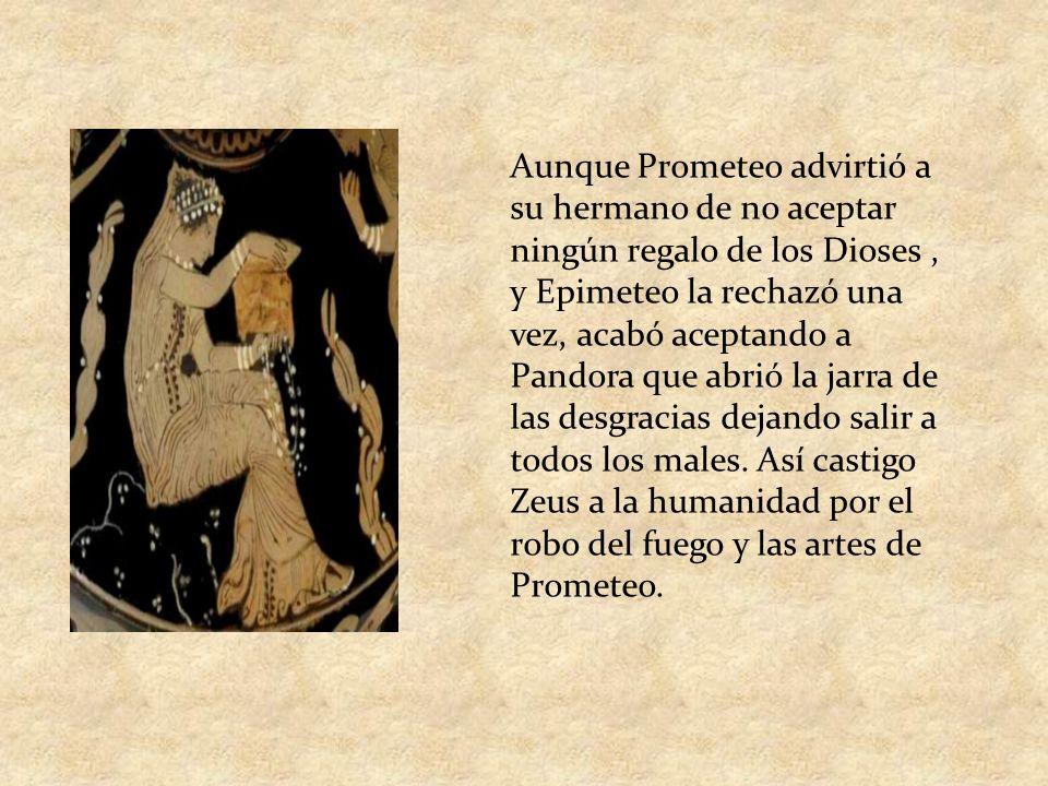 Aunque Prometeo advirtió a su hermano de no aceptar ningún regalo de los Dioses, y Epimeteo la rechazó una vez, acabó aceptando a Pandora que abrió la