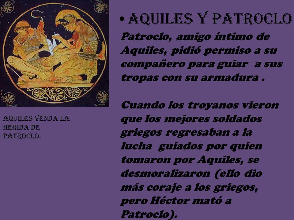 AQUILES Y PATROCLO Patroclo, amigo íntimo de Aquiles, pidió permiso a su compañero para guiar a sus tropas con su armadura.