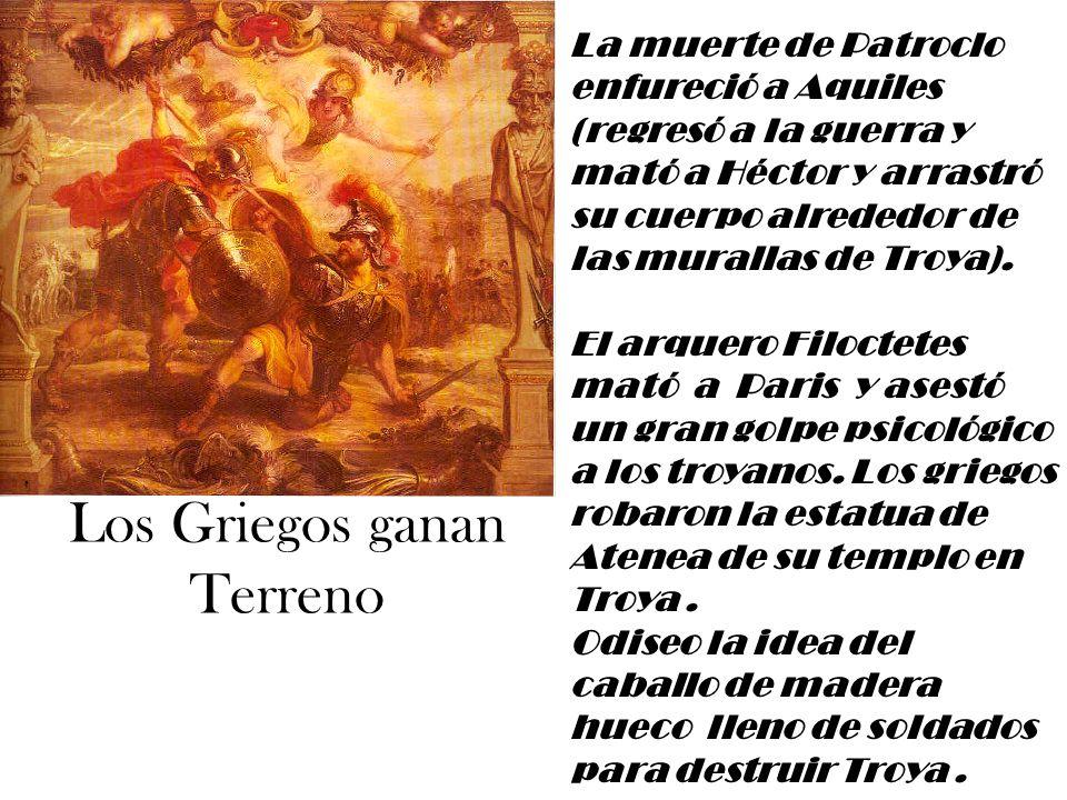 Los Griegos ganan Terreno La muerte de Patroclo enfureció a Aquiles (regresó a la guerra y mató a Héctor y arrastró su cuerpo alrededor de las murallas de Troya).