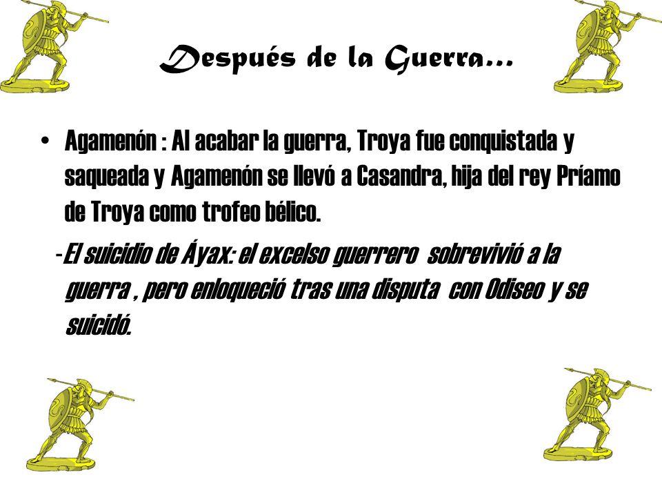 Después de la Guerra… A gamenón : Al acabar la guerra, Troya fue conquistada y saqueada y Agamenón se llevó a Casandra, hija del rey Príamo de Troya como trofeo bélico.