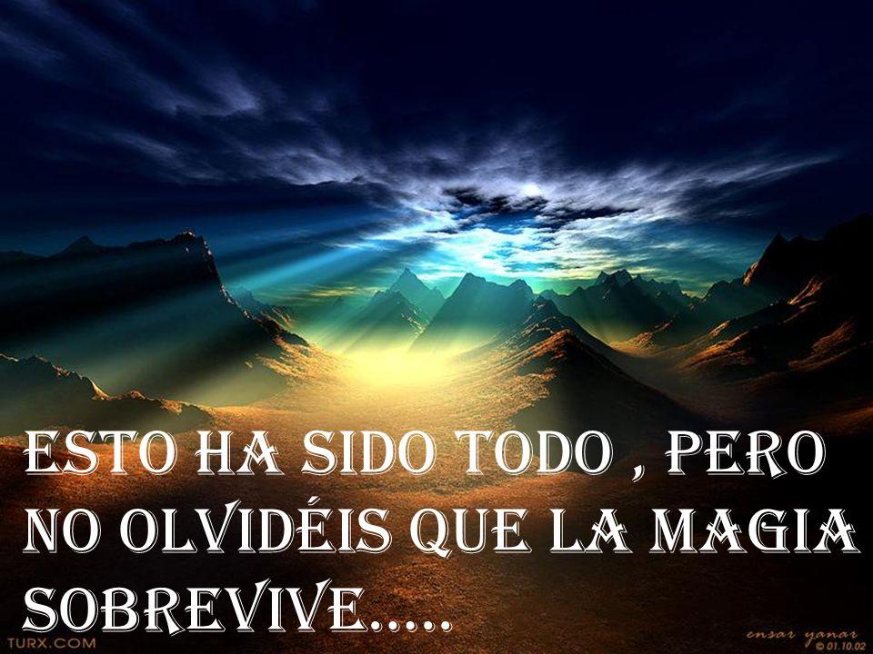 ESTO HA SIDO TODO, PERO NO OLVIDÉIS QUE LA MAGIA SOBREVIVE…..