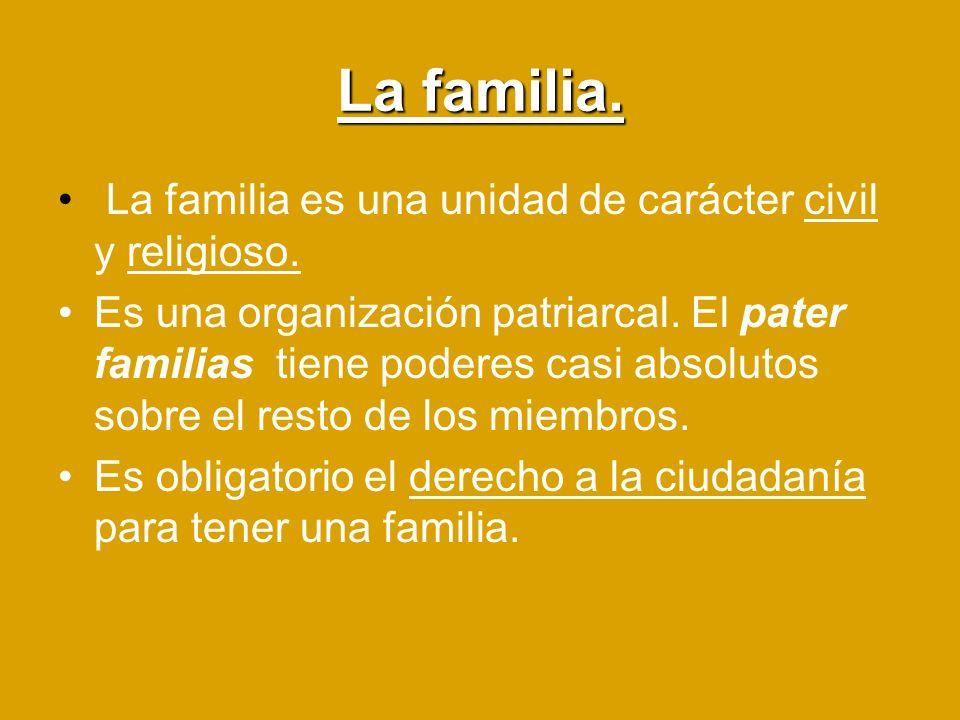 La familia. La familia es una unidad de carácter civil y religioso. Es una organización patriarcal. El pater familias tiene poderes casi absolutos sob