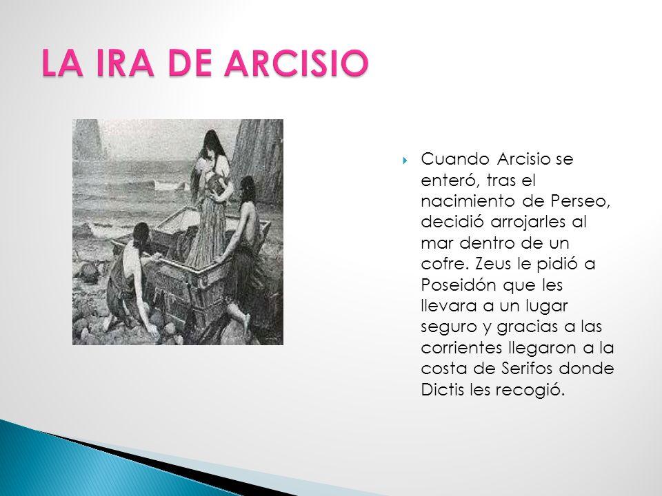 Cuando Arcisio se enteró, tras el nacimiento de Perseo, decidió arrojarles al mar dentro de un cofre.