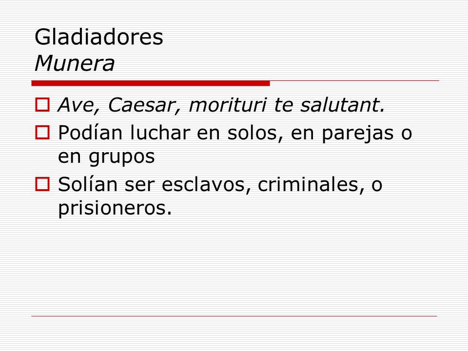 Gladiadores Munera Ave, Caesar, morituri te salutant. Podían luchar en solos, en parejas o en grupos Solían ser esclavos, criminales, o prisioneros.