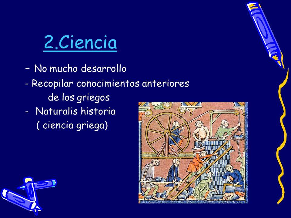2.Ciencia - No mucho desarrollo - Recopilar conocimientos anteriores de los griegos -Naturalis historia ( ciencia griega)