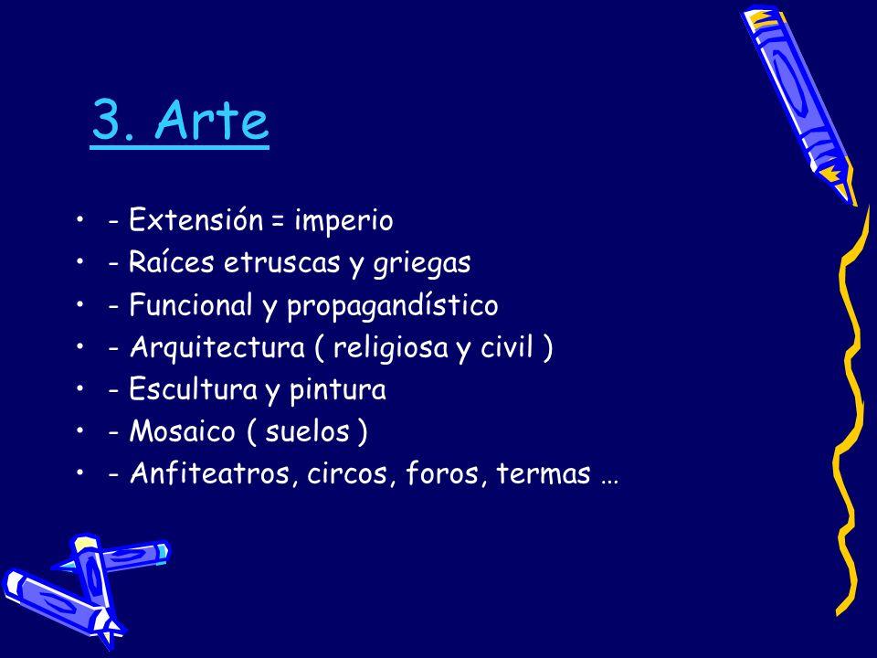 3. Arte - Extensión = imperio - Raíces etruscas y griegas - Funcional y propagandístico - Arquitectura ( religiosa y civil ) - Escultura y pintura - M