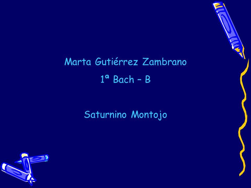 Marta Gutiérrez Zambrano 1ª Bach – B Saturnino Montojo