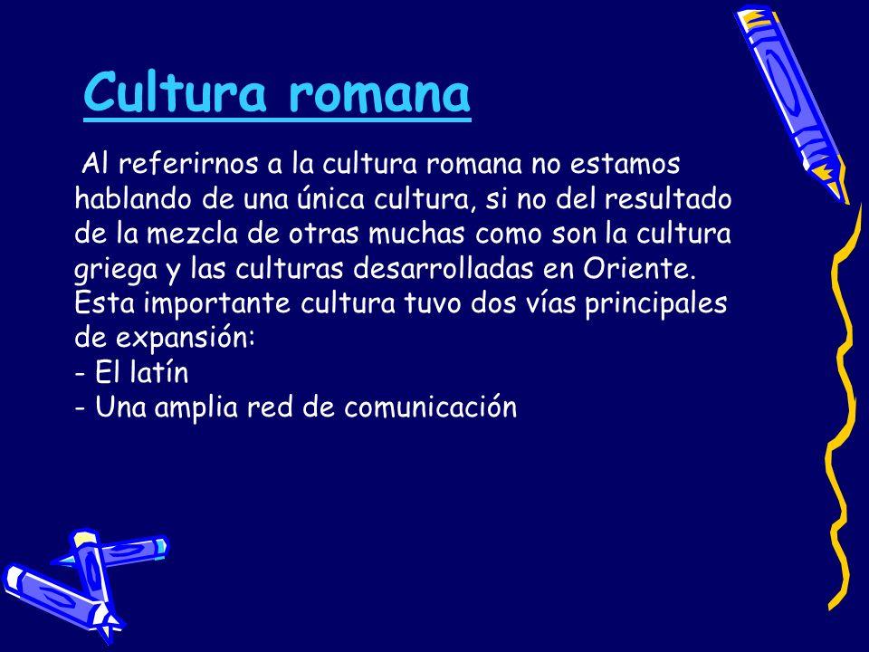 Cultura romana Al referirnos a la cultura romana no estamos hablando de una única cultura, si no del resultado de la mezcla de otras muchas como son l