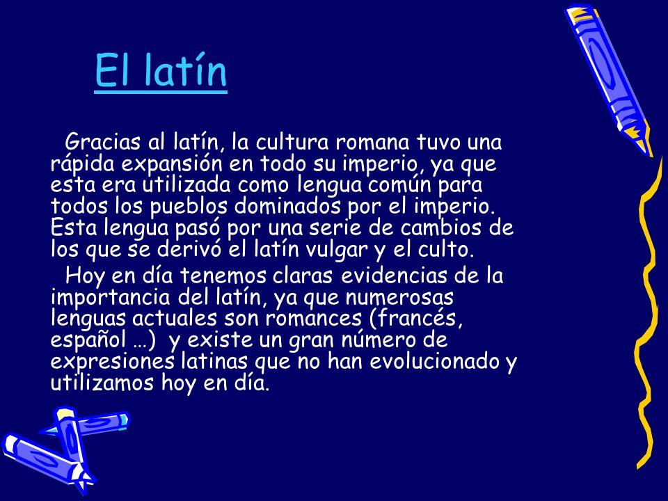 El latín Gracias al latín, la cultura romana tuvo una rápida expansión en todo su imperio, ya que esta era utilizada como lengua común para todos los