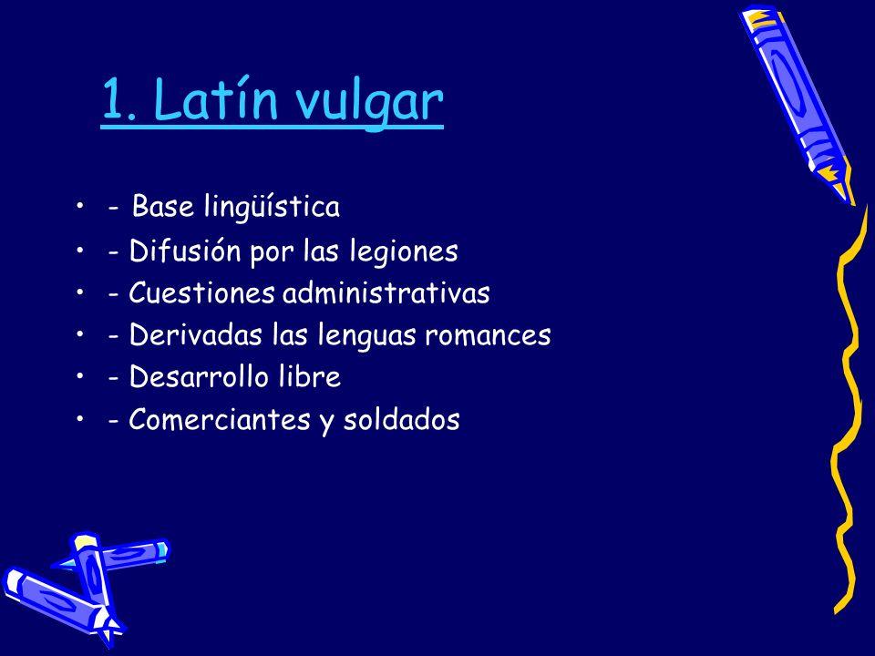 1. Latín vulgar - Base lingüística - Difusión por las legiones - Cuestiones administrativas - Derivadas las lenguas romances - Desarrollo libre - Come