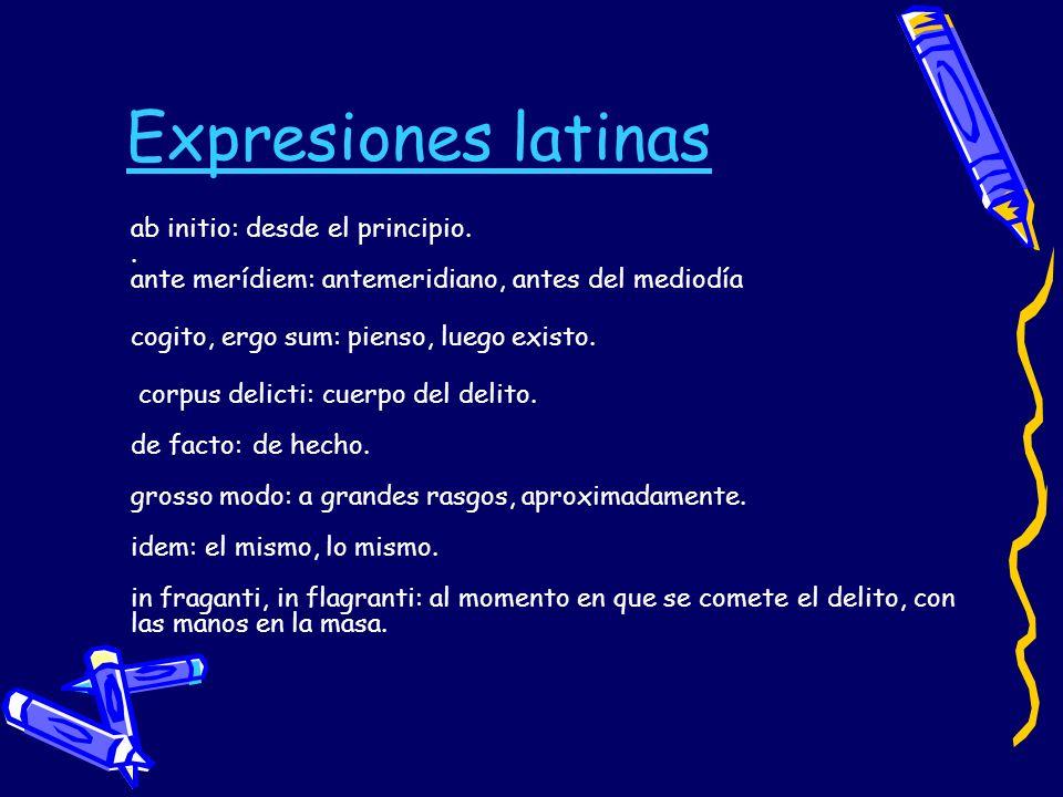Expresiones latinas ab initio: desde el principio.. ante merídiem: antemeridiano, antes del mediodía cogito, ergo sum: pienso, luego existo. corpus de