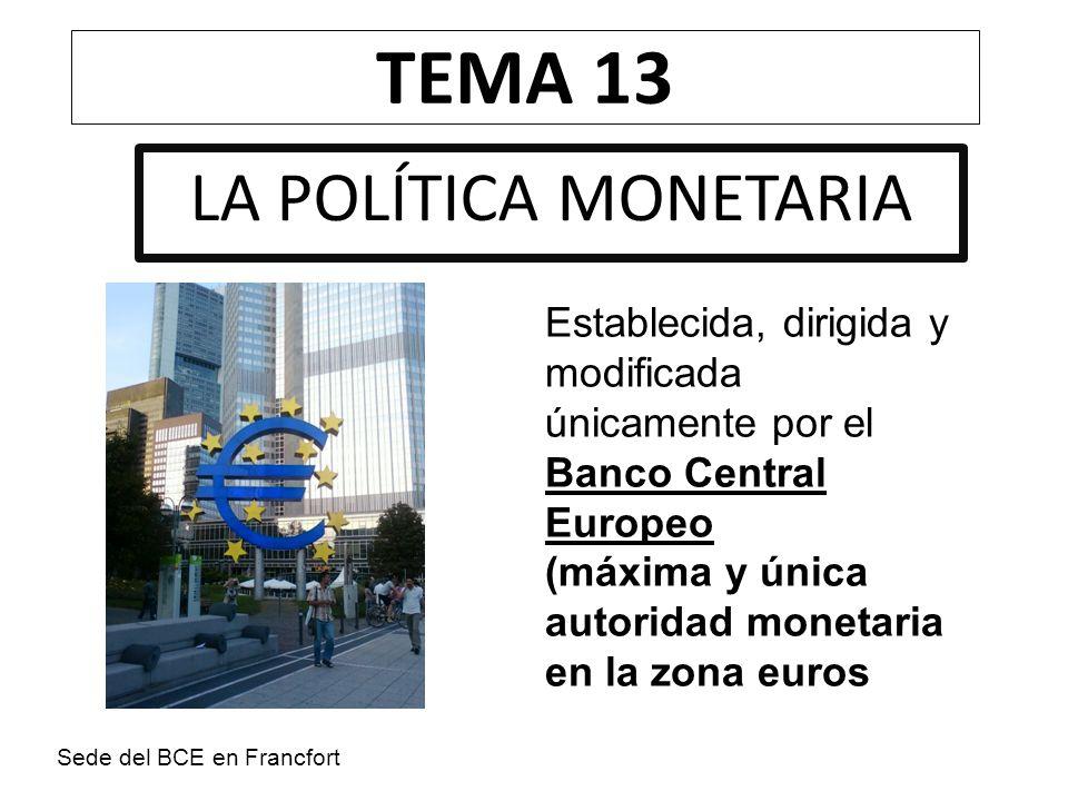 TEMA 13 LA POLÍTICA MONETARIA Establecida, dirigida y modificada únicamente por el Banco Central Europeo (máxima y única autoridad monetaria en la zon