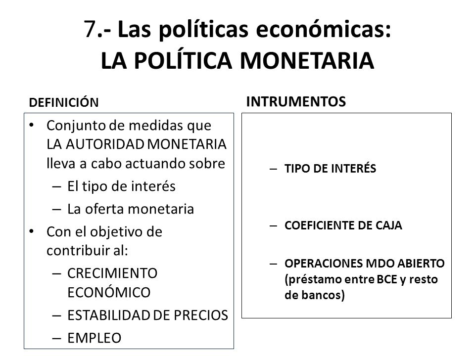 7.- Las políticas económicas: LA POLÍTICA MONETARIA DEFINICIÓN Conjunto de medidas que LA AUTORIDAD MONETARIA lleva a cabo actuando sobre – El tipo de