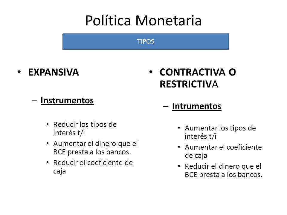 Política Monetaria Efectos sobre la economía EXPANSIVA Aumenta el dinero que circula en la economía Efectos: Reduce coste préstamos Aumento la capacidad de gasto Aumenta C e I Aumenta DA Aumenta PIB Aumenta Empleo Aumento de Precios