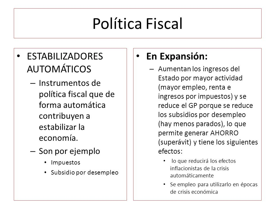 Política Fiscal ESTABILIZADORES AUTOMÁTICOS – Instrumentos de política fiscal que de forma automática contribuyen a estabilizar la economía. – Son por