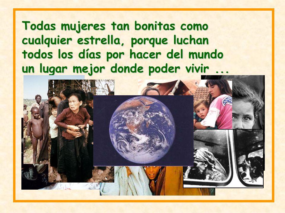Todas mujeres tan bonitas como cualquier estrella, porque luchan todos los días por hacer del mundo un lugar mejor donde poder vivir...