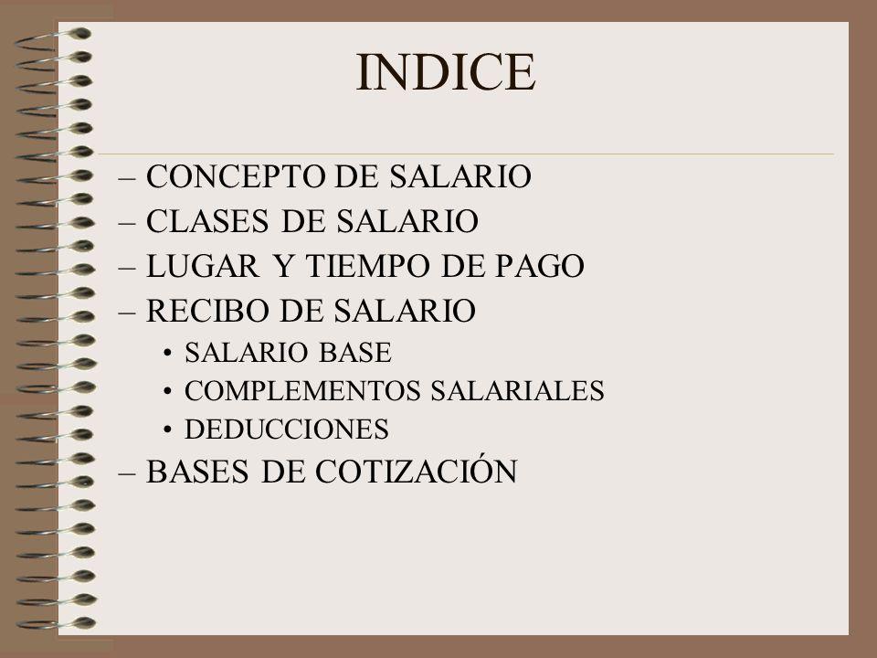 INDICE –CONCEPTO DE SALARIO –CLASES DE SALARIO –LUGAR Y TIEMPO DE PAGO –RECIBO DE SALARIO SALARIO BASE COMPLEMENTOS SALARIALES DEDUCCIONES –BASES DE C