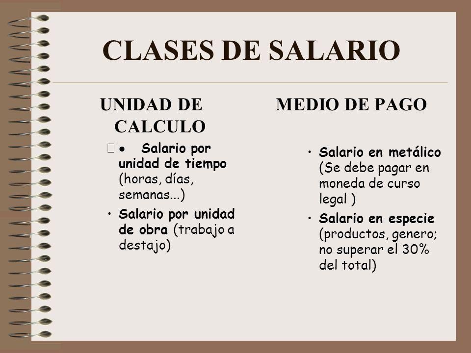CLASES DE SALARIO UNIDAD DE CALCULO Salario por unidad de tiempo (horas, días, semanas...) Salario por unidad de obra (trabajo a destajo) MEDIO DE PAG