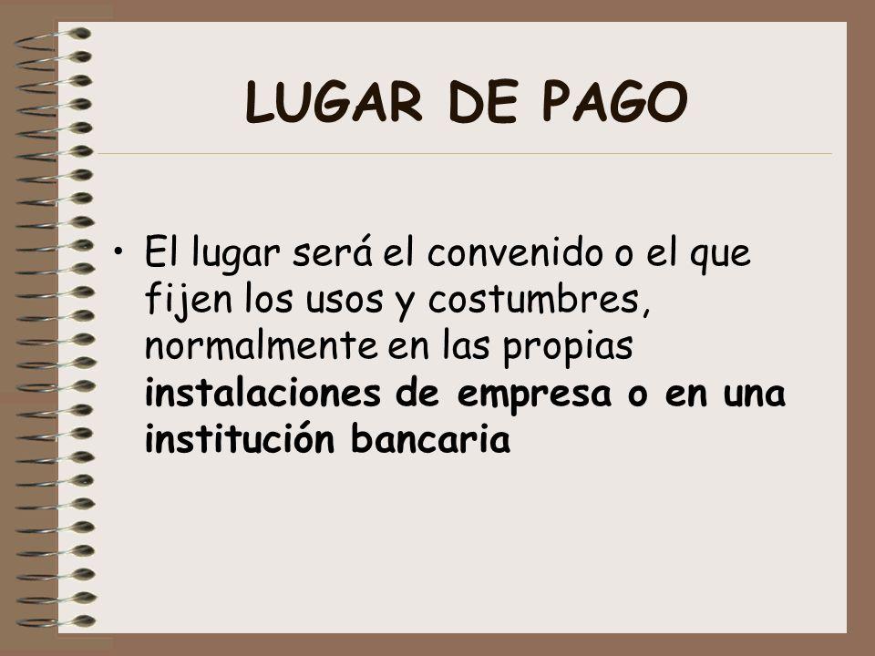 LUGAR DE PAGO El lugar será el convenido o el que fijen los usos y costumbres, normalmente en las propias instalaciones de empresa o en una institució