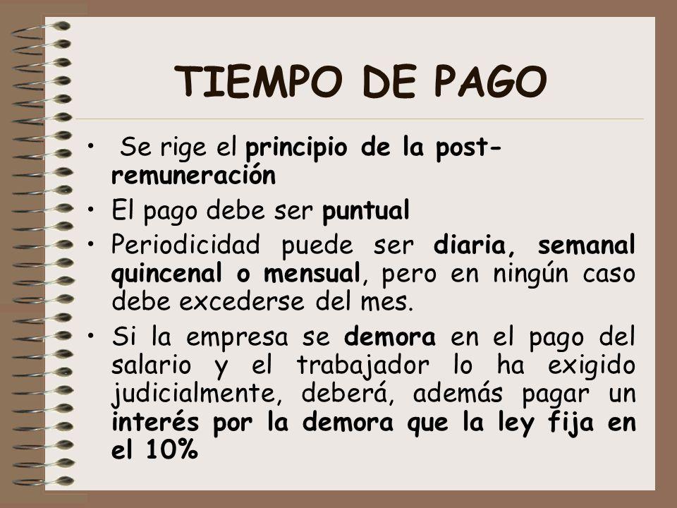 TIEMPO DE PAGO Se rige el principio de la post- remuneración El pago debe ser puntual Periodicidad puede ser diaria, semanal quincenal o mensual, pero