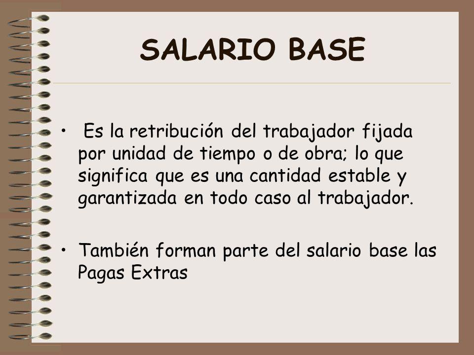 SALARIO BASE Es la retribución del trabajador fijada por unidad de tiempo o de obra; lo que significa que es una cantidad estable y garantizada en tod