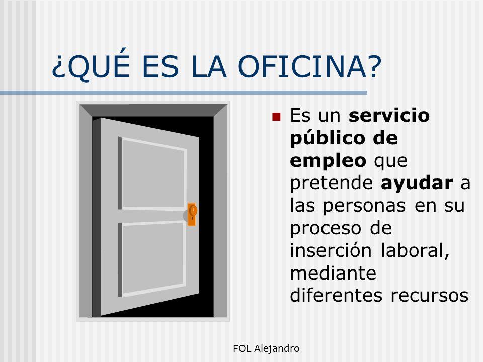 FOL Alejandro ¿QUÉ ES LA OFICINA? Es un servicio público de empleo que pretende ayudar a las personas en su proceso de inserción laboral, mediante dif