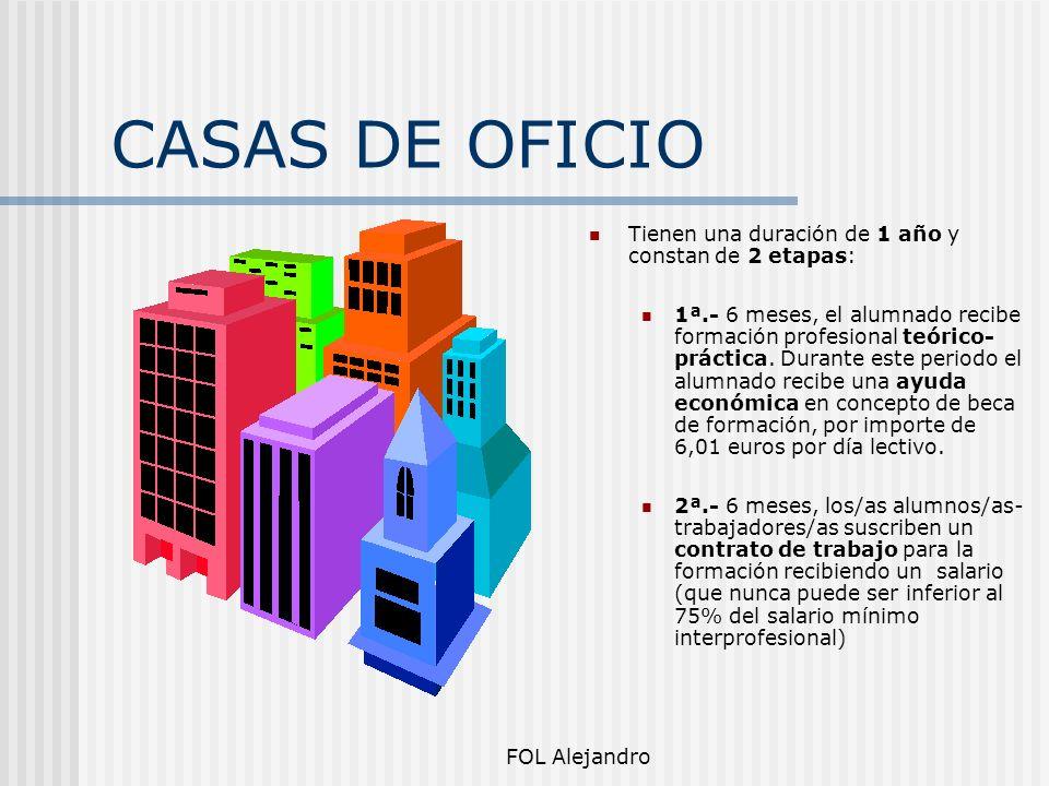 FOL Alejandro CASAS DE OFICIO Tienen una duración de 1 año y constan de 2 etapas: 1ª.- 6 meses, el alumnado recibe formación profesional teórico- prác