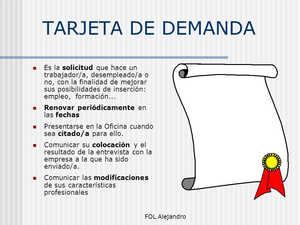 FOL Alejandro TARJETA DE DEMANDA Es la solicitud que hace un trabajador/a, desempleado/a o no, con la finalidad de mejorar sus posibilidades de inserc