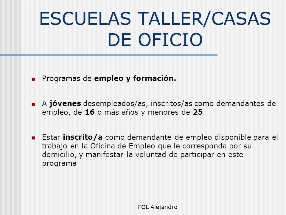 FOL Alejandro ESCUELAS TALLER/CASAS DE OFICIO Programas de empleo y formación. A jóvenes desempleados/as, inscritos/as como demandantes de empleo, de