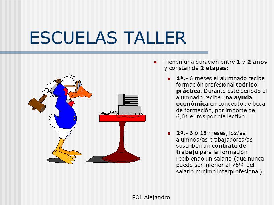 FOL Alejandro ESCUELAS TALLER Tienen una duración entre 1 y 2 años y constan de 2 etapas: 1ª.- 6 meses el alumnado recibe formación profesional teóric