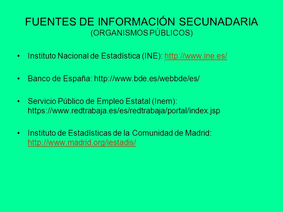 FUENTES DE INFORMACIÓN SECUNADARIA (PRIVADOS) Cámara de Comercio de Madrid: http://www.camaramadrid.es/ Nielsen: http://es.nielsen.com/site/index.shtmlhttp://es.nielsen.com/site/index.shtml Páginas Amarillas: http://www.paginasamarillas.es/http://www.paginasamarillas.es/ QDQ: http://es.qdq.com/http://es.qdq.com/ Emprendedores: http://www.emprendedores.es/http://www.emprendedores.es/ Consumer: http://www.consumer.es/http://www.consumer.es/ BBVA: http://www.bbva.com/TLBB/tlbb/jsp/esp/conozca/expbbva/index.jsphttp://www.bbva.com/TLBB/tlbb/jsp/esp/conozca/expbbva/index.jsp La Caixa: http://www.lacaixa.comunicacions.com/se/index.php?idioma=esphttp://www.lacaixa.comunicacions.com/se/index.php?idioma=esp Prensa Económica: Expansión: http://www.expansion.com/economia/http://www.expansion.com/economia/ Cinco Días: http://www.cincodias.com/http://www.cincodias.com/