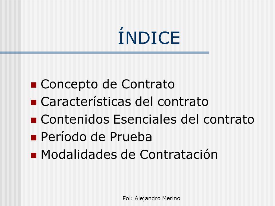 Fol: Alejandro Merino ÍNDICE Concepto de Contrato Características del contrato Contenidos Esenciales del contrato Período de Prueba Modalidades de Con