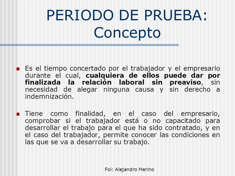 Fol: Alejandro Merino PERIODO DE PRUEBA: Concepto Es el tiempo concertado por el trabajador y el empresario durante el cual, cualquiera de ellos puede