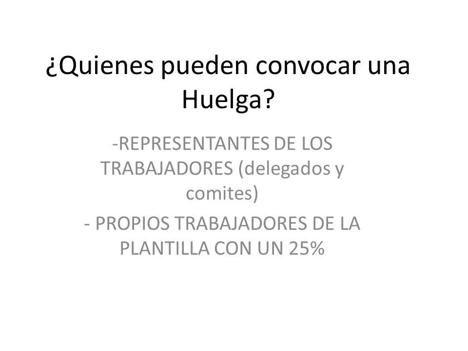 ¿Quienes pueden convocar una Huelga? -REPRESENTANTES DE LOS TRABAJADORES (delegados y comites) - PROPIOS TRABAJADORES DE LA PLANTILLA CON UN 25%