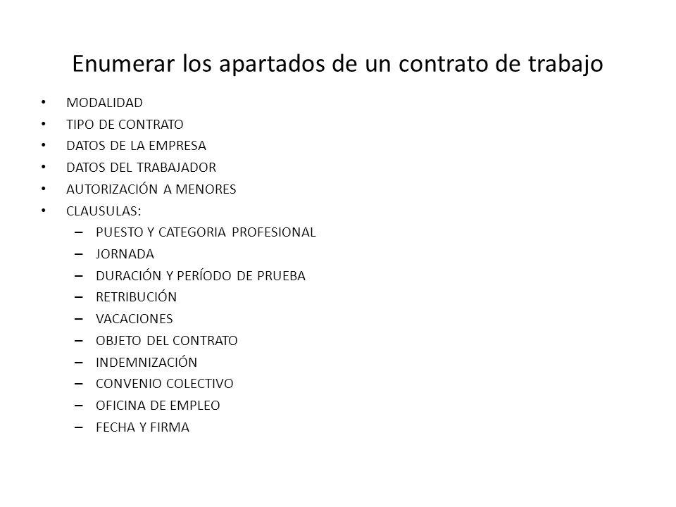 Enumerar los apartados de un contrato de trabajo MODALIDAD TIPO DE CONTRATO DATOS DE LA EMPRESA DATOS DEL TRABAJADOR AUTORIZACIÓN A MENORES CLAUSULAS: