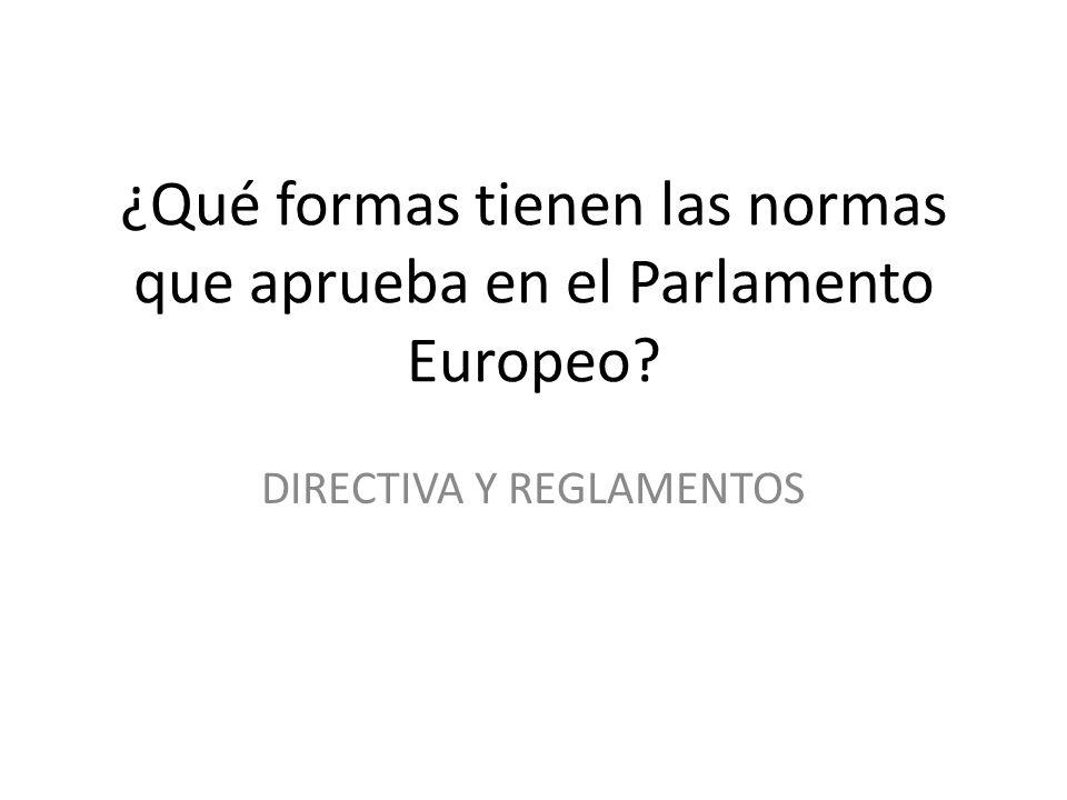 ¿Qué formas tienen las normas que aprueba en el Parlamento Europeo? DIRECTIVA Y REGLAMENTOS