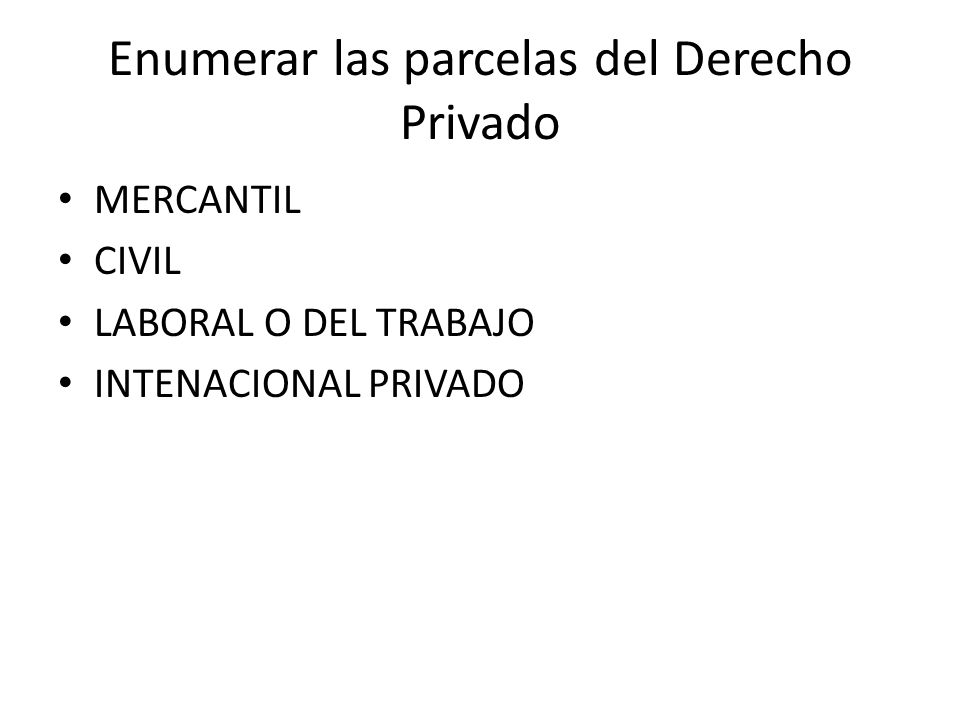 Enumerar las parcelas del Derecho Privado MERCANTIL CIVIL LABORAL O DEL TRABAJO INTENACIONAL PRIVADO