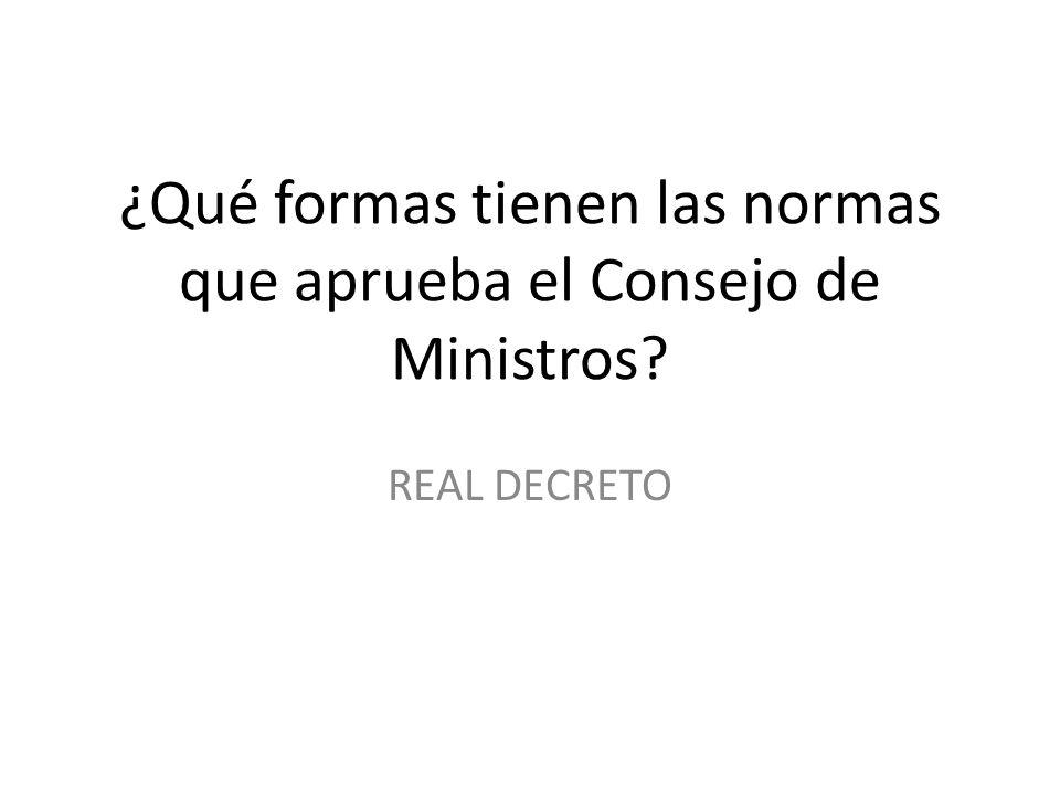 ¿Qué formas tienen las normas que aprueba el Consejo de Ministros? REAL DECRETO