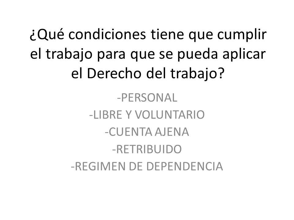 ¿Qué condiciones tiene que cumplir el trabajo para que se pueda aplicar el Derecho del trabajo? -PERSONAL -LIBRE Y VOLUNTARIO -CUENTA AJENA -RETRIBUID