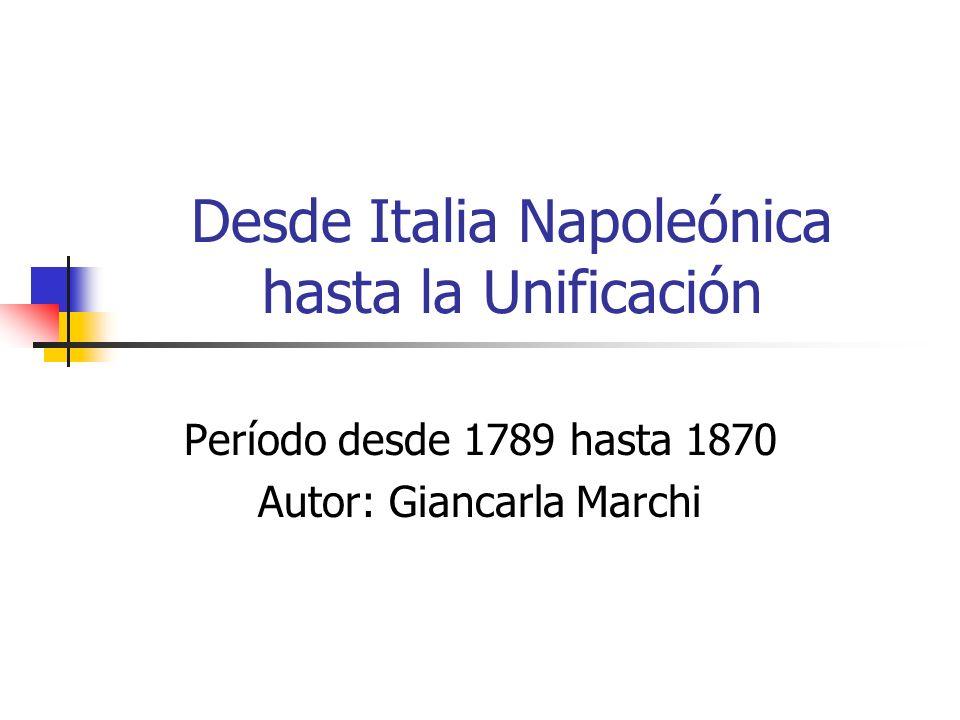 Desde Italia Napoleónica hasta la Unificación Período desde 1789 hasta 1870 Autor: Giancarla Marchi