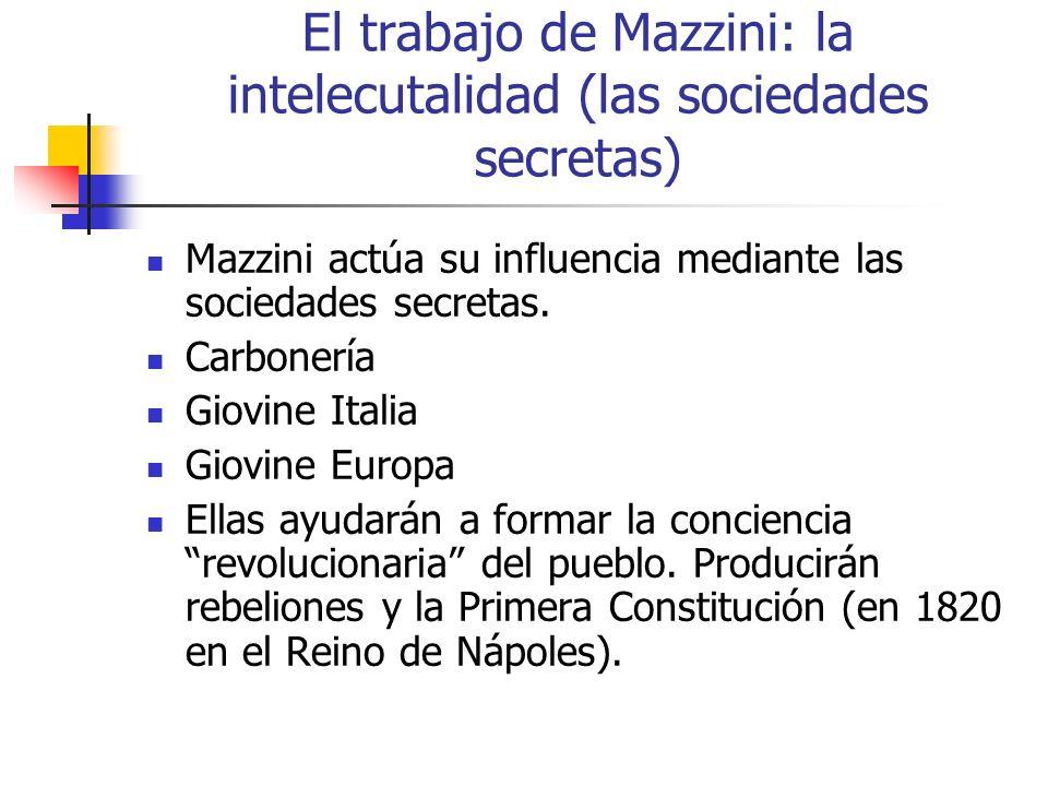 El trabajo de Mazzini: la intelecutalidad (las sociedades secretas) Mazzini actúa su influencia mediante las sociedades secretas. Carbonería Giovine I